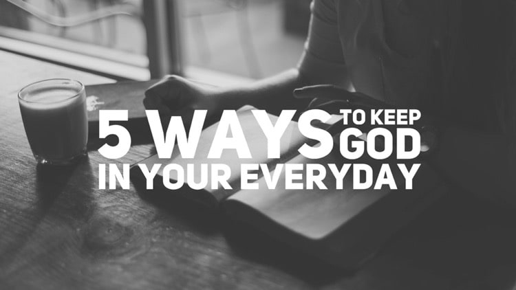 5 Ways To Keep God Present in Your Everyday Life